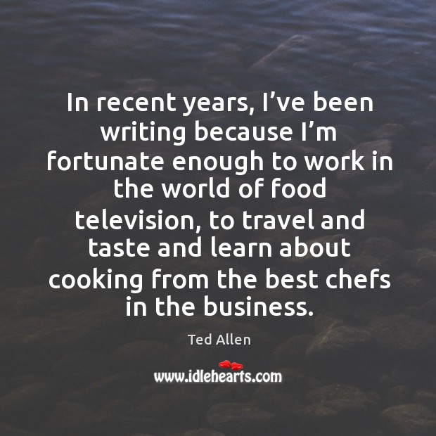 In recent years, I've been writing because I'm fortunate enough to work in the world of food television Ted Allen Picture Quote