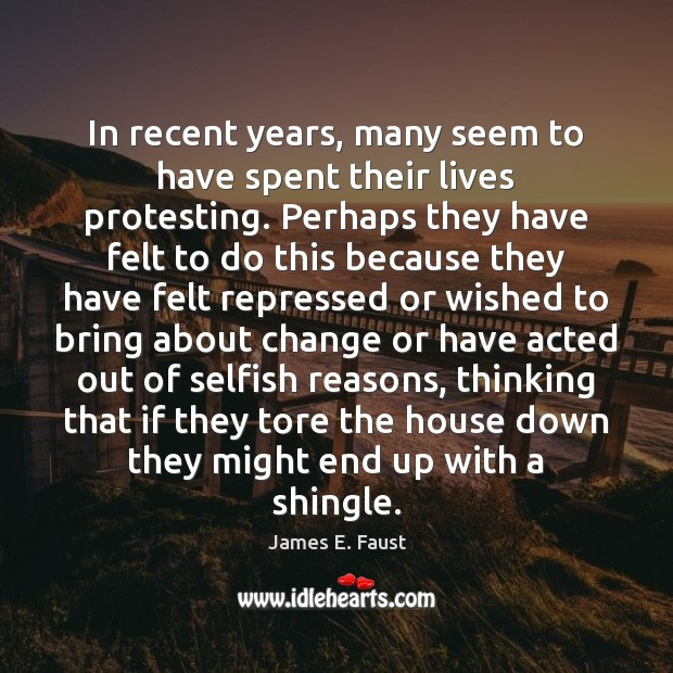 In recent years, many seem to have spent their lives protesting. Perhaps James E. Faust Picture Quote