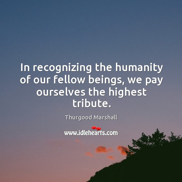 In recognizing the humanity of our fellow beings, we pay ourselves the highest tribute. Image