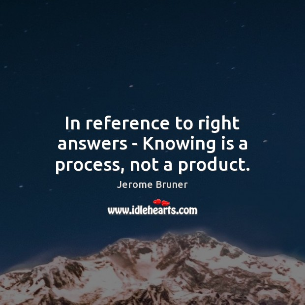 In reference to right answers – Knowing is a process, not a product. Image