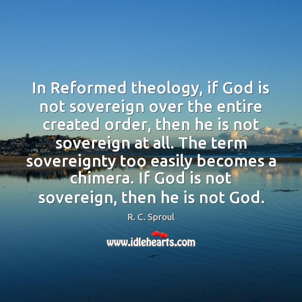 In Reformed theology, if God is not sovereign over the entire created R. C. Sproul Picture Quote