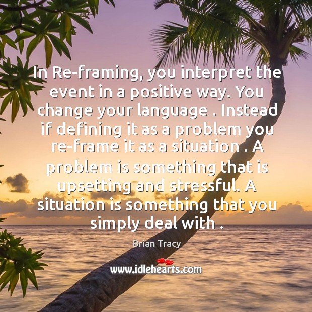 In Re-framing, you interpret the event in a positive way. You change Image