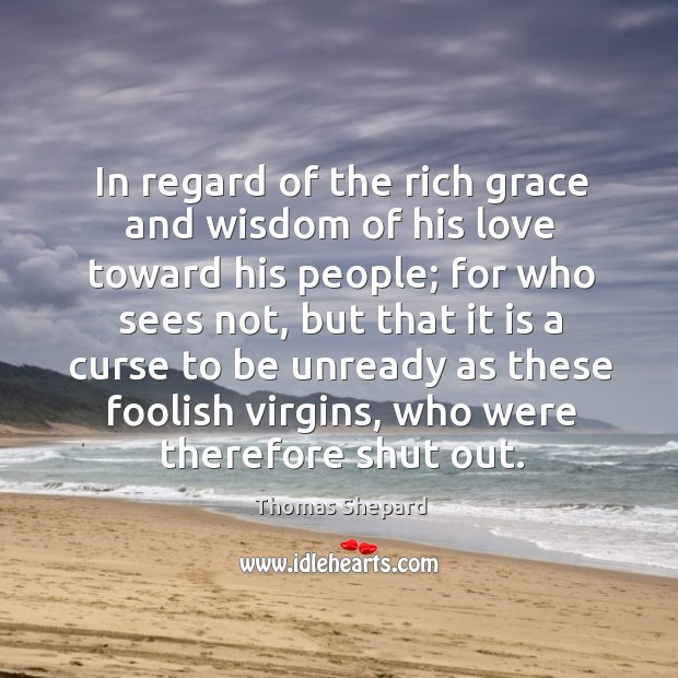 In regard of the rich grace and wisdom of his love toward his people; for who sees not Image