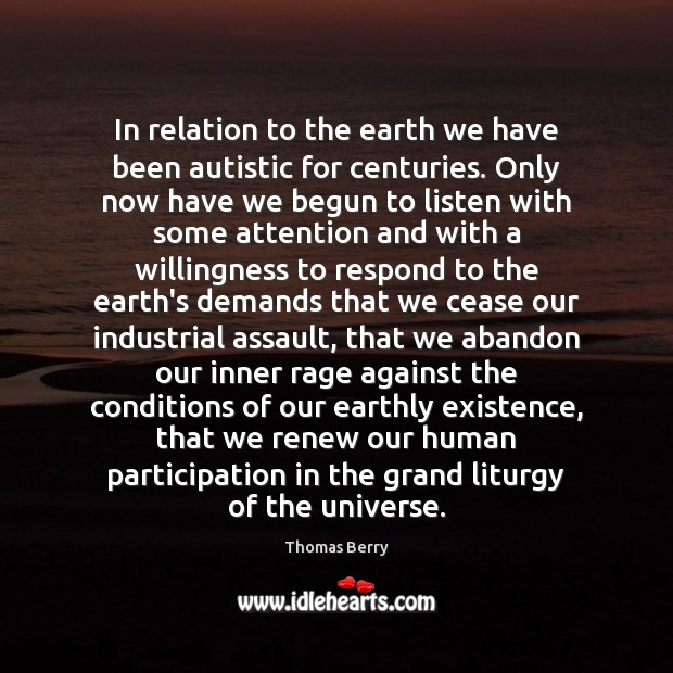 In relation to the earth we have been autistic for centuries. Only Thomas Berry Picture Quote