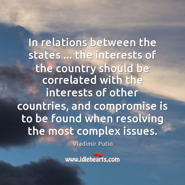 In relations between the states … the interests of the country should be Vladimir Putin Picture Quote