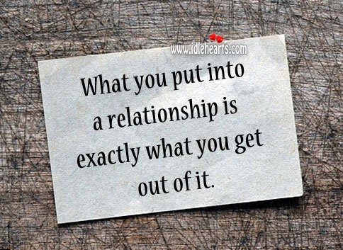What You Put in Relationship is What You Get.