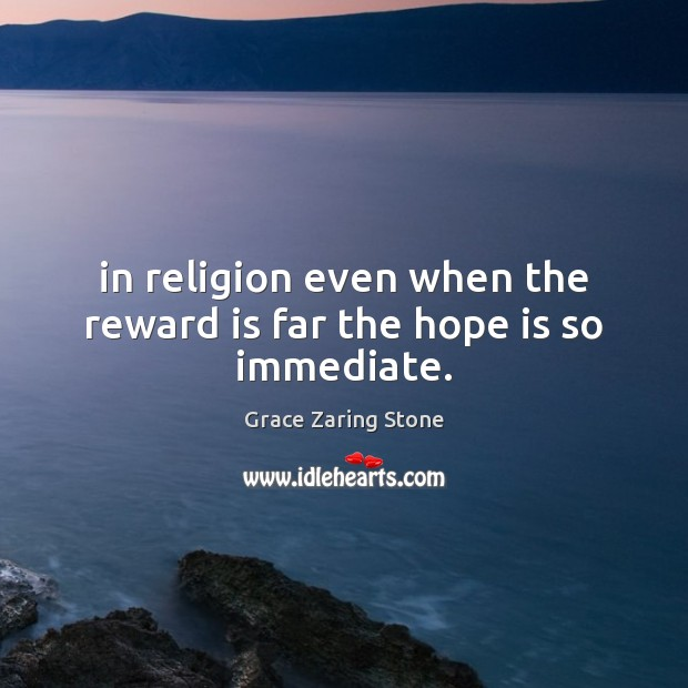 In religion even when the reward is far the hope is so immediate. Hope Quotes Image
