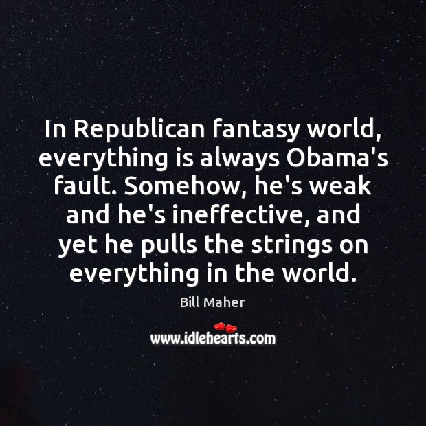 In Republican fantasy world, everything is always Obama's fault. Somehow, he's weak Bill Maher Picture Quote