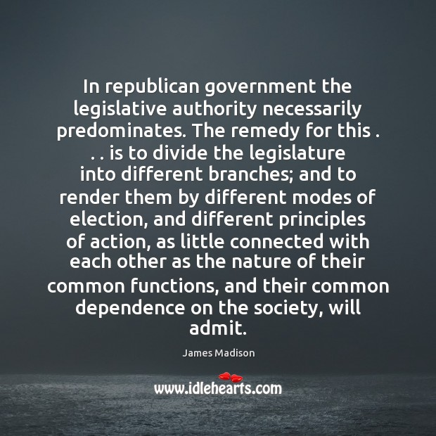 In republican government the legislative authority necessarily predominates. The remedy for this . . . James Madison Picture Quote