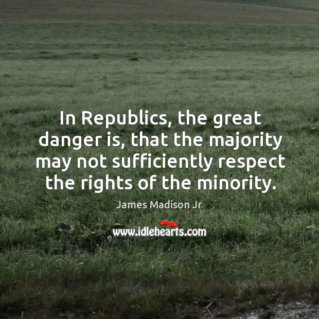 In republics, the great danger is, that the majority may not sufficiently respect the rights of the minority. James Madison Jr Picture Quote