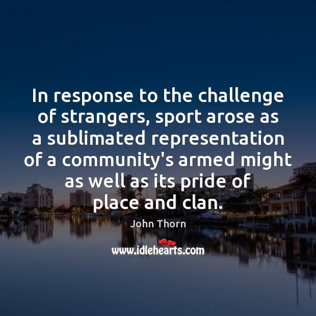 In response to the challenge of strangers, sport arose as a sublimated Image