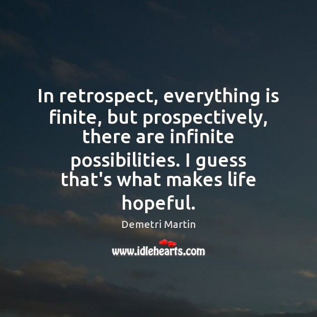 In retrospect, everything is finite, but prospectively, there are infinite possibilities. I Image