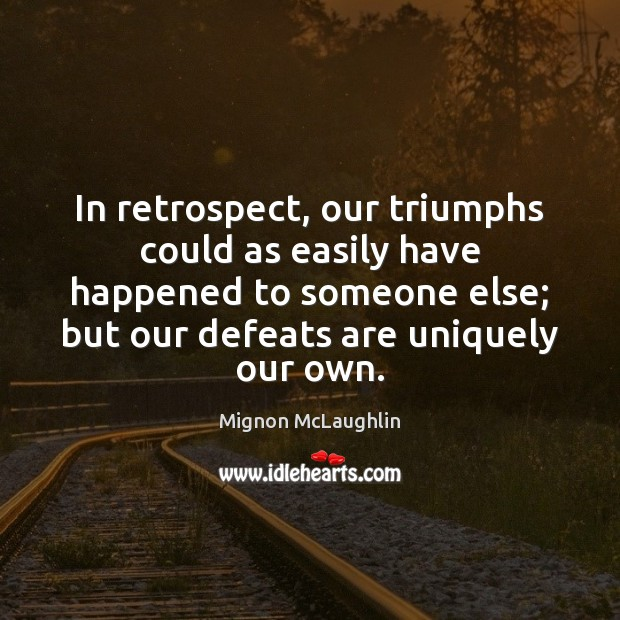 In retrospect, our triumphs could as easily have happened to someone else; Mignon McLaughlin Picture Quote