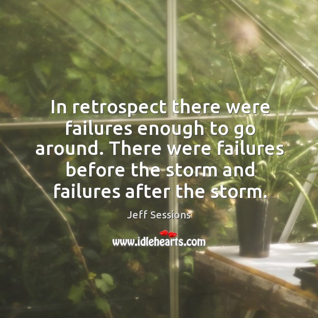 In retrospect there were failures enough to go around. Jeff Sessions Picture Quote