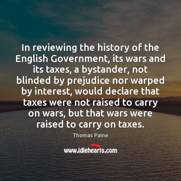 In reviewing the history of the English Government, its wars and its Image