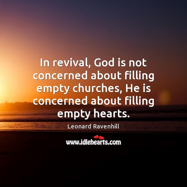 In revival, God is not concerned about filling empty churches, He is Leonard Ravenhill Picture Quote
