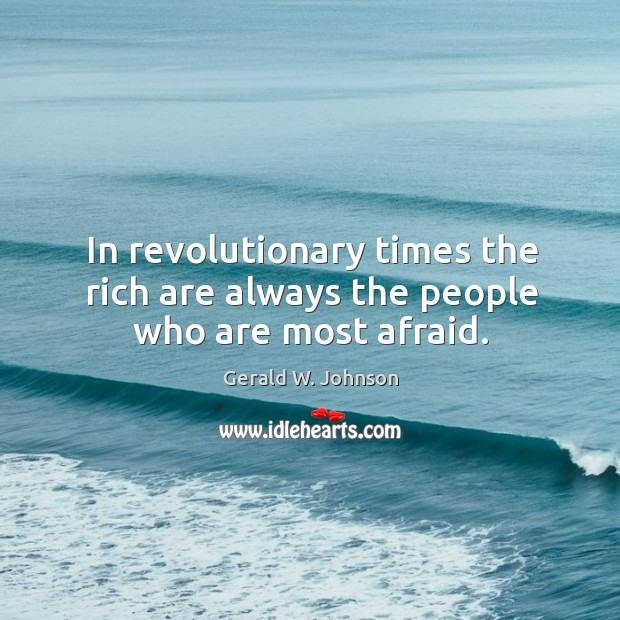 In revolutionary times the rich are always the people who are most afraid. Image