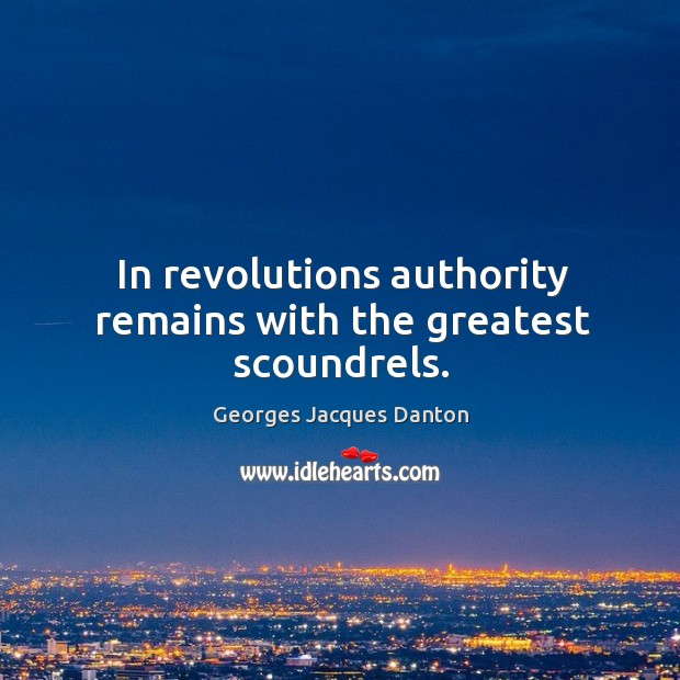 In revolutions authority remains with the greatest scoundrels. Image