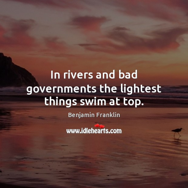 Image, In rivers and bad governments the lightest things swim at top.