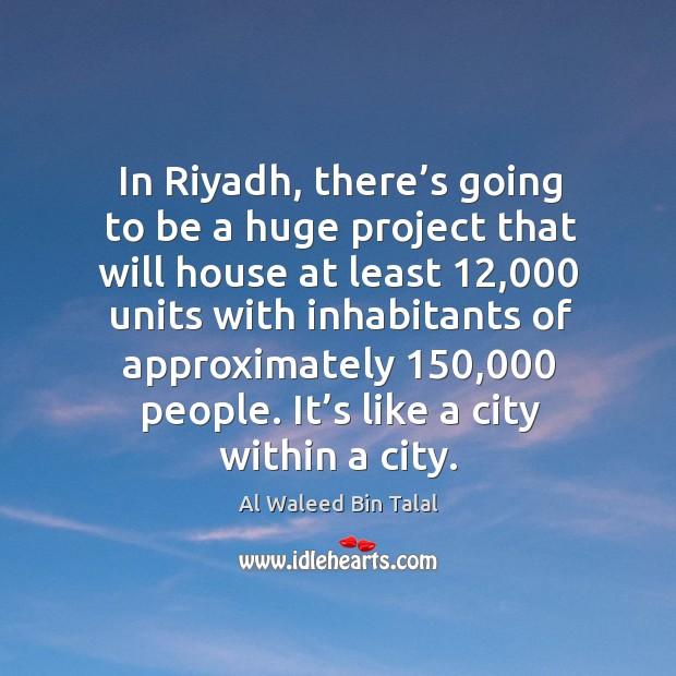 In riyadh, there's going to be a huge project that will house at least Al Waleed Bin Talal Picture Quote