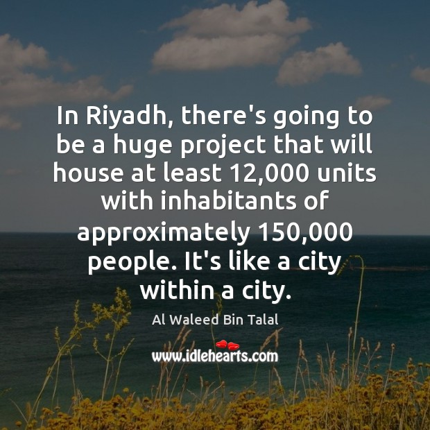 In Riyadh, there's going to be a huge project that will house Al Waleed Bin Talal Picture Quote