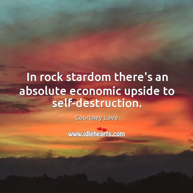 In rock stardom there's an absolute economic upside to self-destruction. Image
