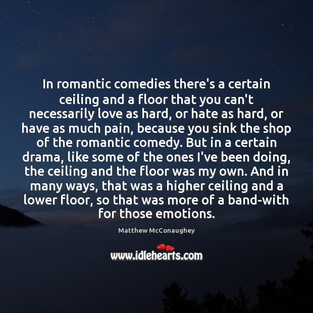 In romantic comedies there's a certain ceiling and a floor that you Matthew McConaughey Picture Quote