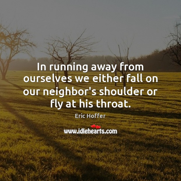Image, In running away from ourselves we either fall on our neighbor's shoulder