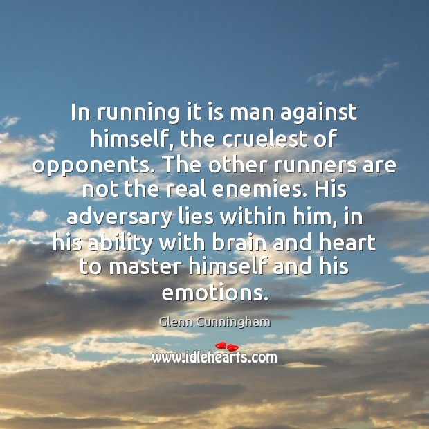 In running it is man against himself, the cruelest of opponents. The Image