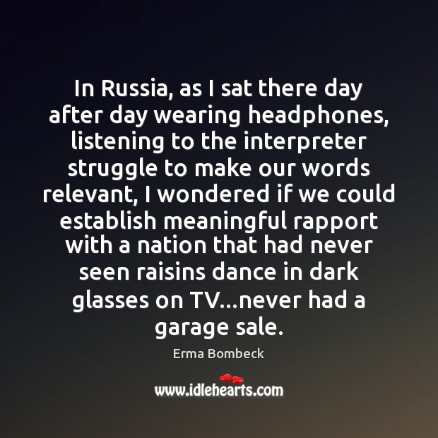 In Russia, as I sat there day after day wearing headphones, listening Erma Bombeck Picture Quote