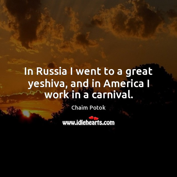 In Russia I went to a great yeshiva, and in America I work in a carnival. Chaim Potok Picture Quote