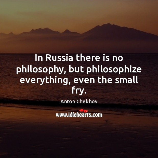 In Russia there is no philosophy, but philosophize everything, even the small fry. Image