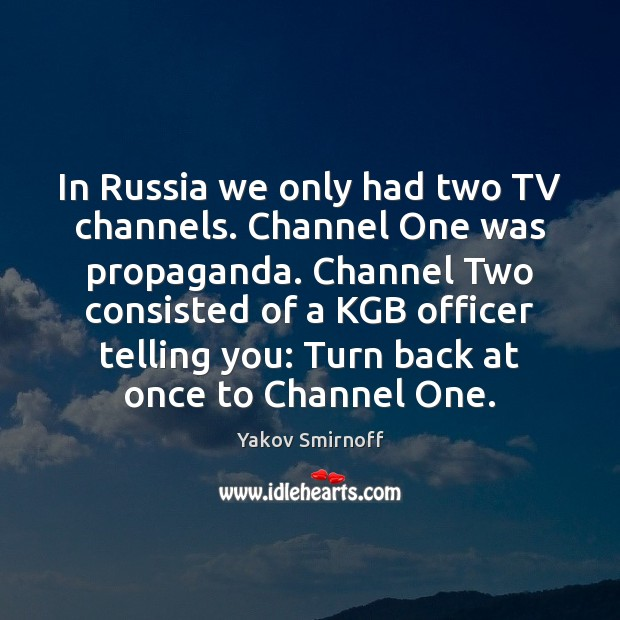 In Russia we only had two TV channels. Channel One was propaganda. Image