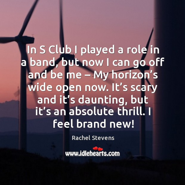 In s club I played a role in a band, but now I can go off and be me – my horizon's wide open now. Rachel Stevens Picture Quote