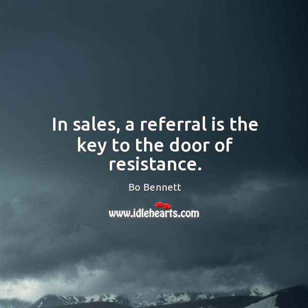 In sales, a referral is the key to the door of resistance. Bo Bennett Picture Quote