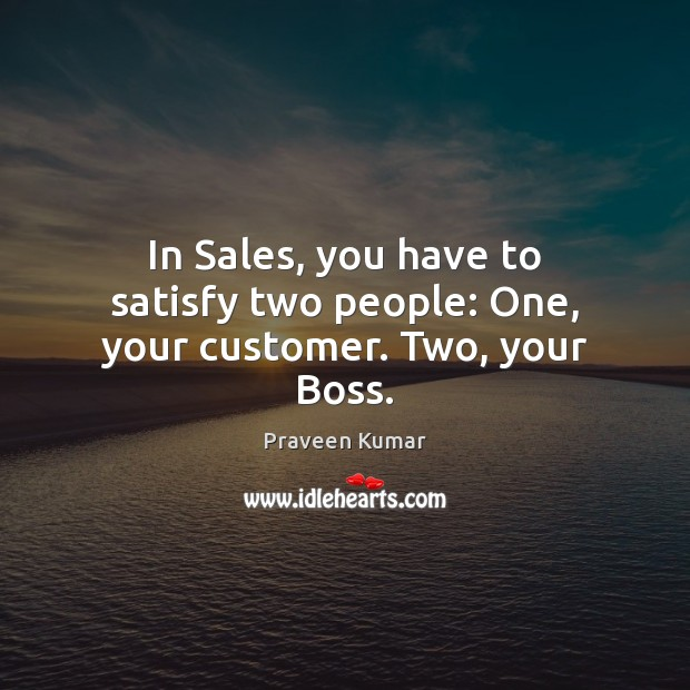 In Sales, you have to satisfy two people: One, your customer. Two, your Boss. Image
