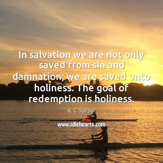 In salvation we are not only saved from sin and damnation; we R. C. Sproul Picture Quote