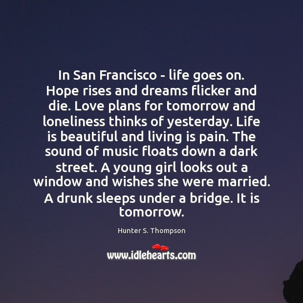 In San Francisco – life goes on. Hope rises and dreams flicker Hunter S. Thompson Picture Quote