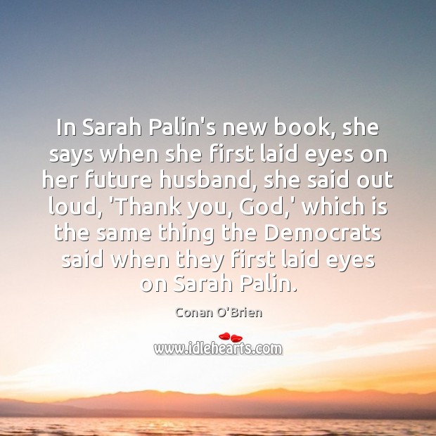 In Sarah Palin's new book, she says when she first laid eyes Conan O'Brien Picture Quote