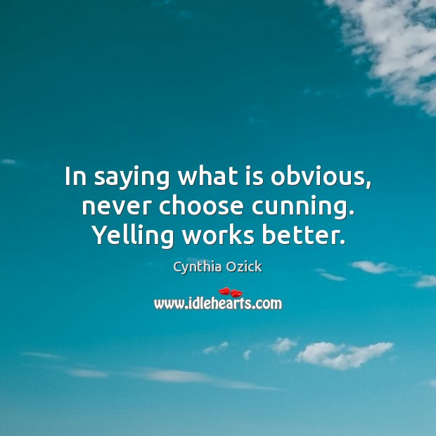 In saying what is obvious, never choose cunning. Yelling works better. Image