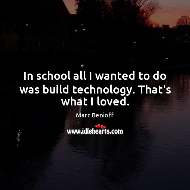 In school all I wanted to do was build technology. That's what I loved. Marc Benioff Picture Quote
