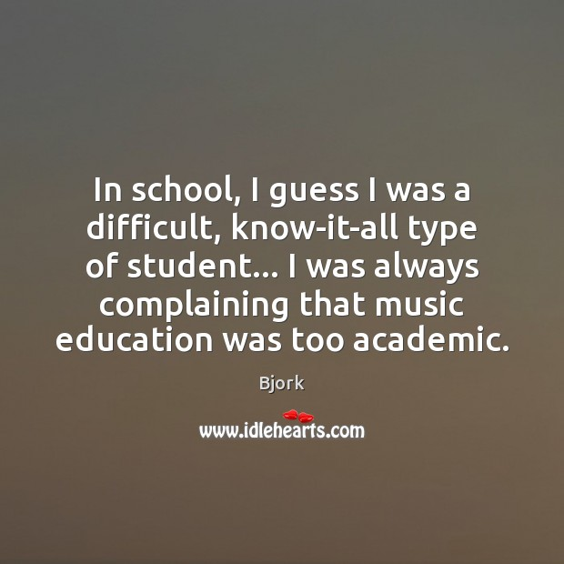 Image, In school, I guess I was a difficult, know-it-all type of student…