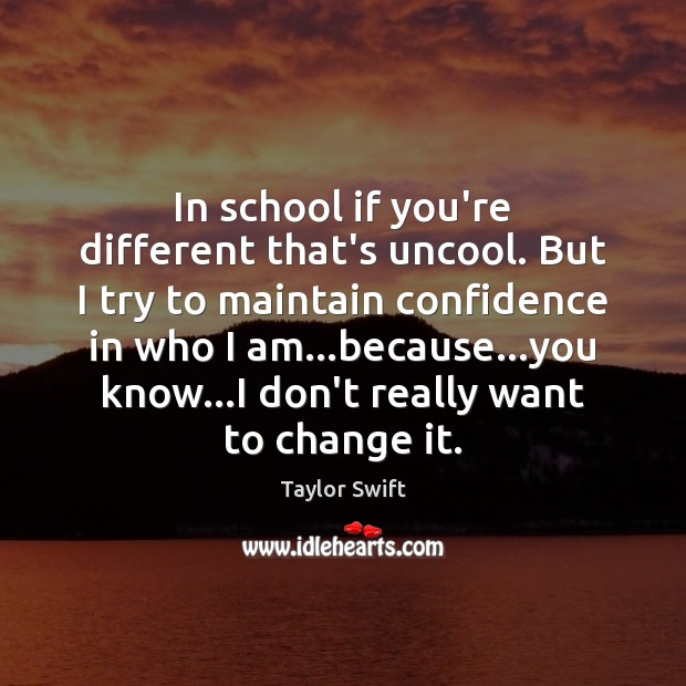 In school if you're different that's uncool. But I try to maintain Image