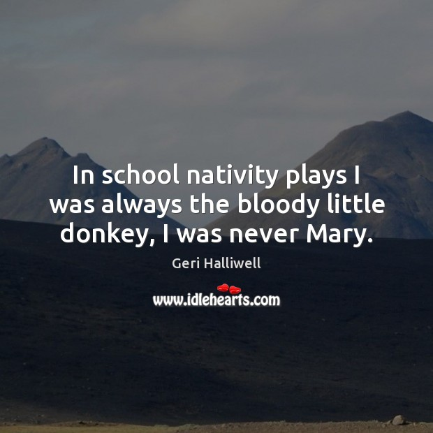In school nativity plays I was always the bloody little donkey, I was never Mary. Geri Halliwell Picture Quote