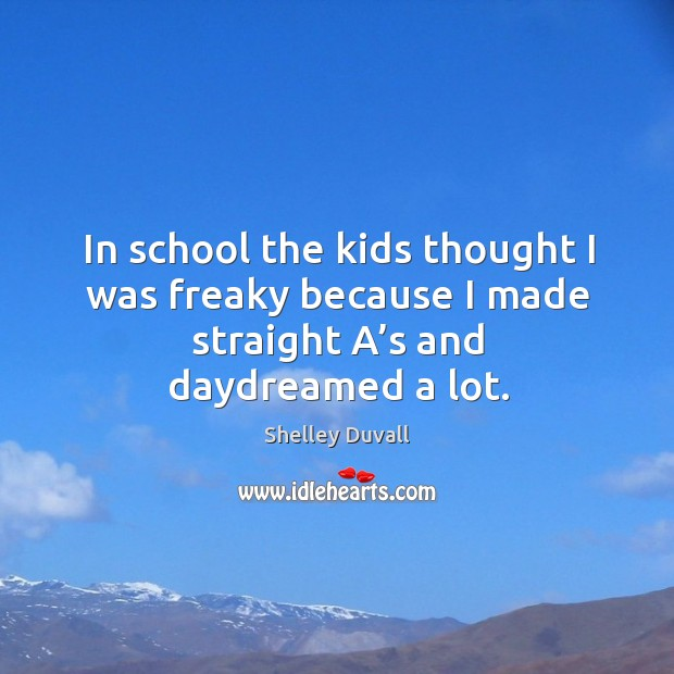 In school the kids thought I was freaky because I made straight a's and daydreamed a lot. Image