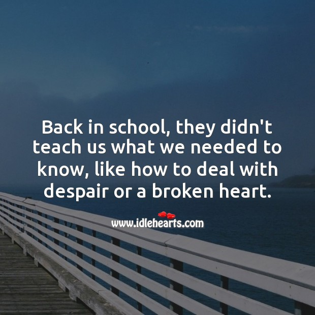 In school, they should have thought us… How to deal with despair or a broken heart. Broken Heart Messages Image