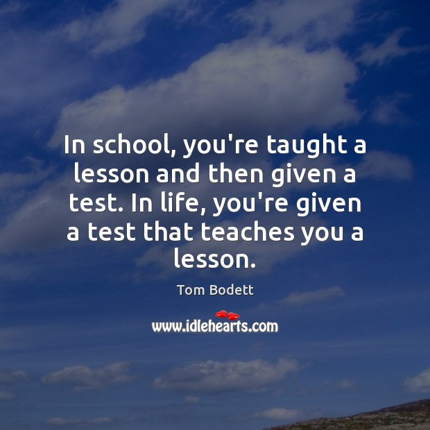 Image, In school, you're taught a lesson and then given a test. In