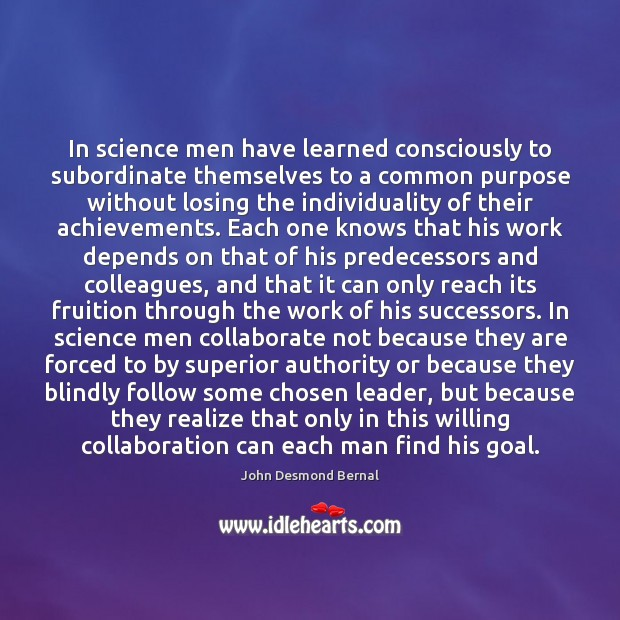 In science men have learned consciously to subordinate themselves to a common John Desmond Bernal Picture Quote