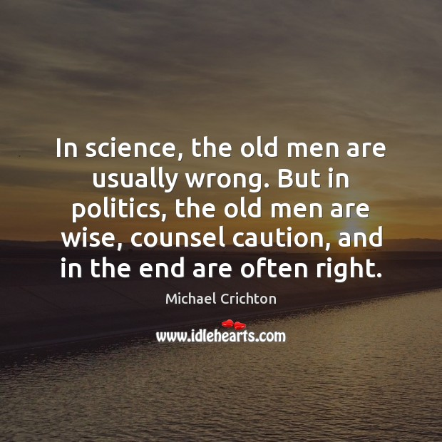 In science, the old men are usually wrong. But in politics, the Michael Crichton Picture Quote