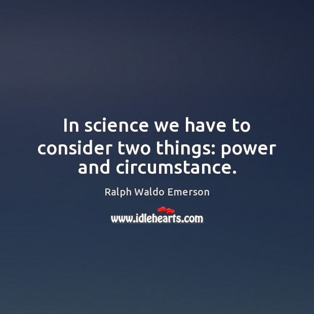 In science we have to consider two things: power and circumstance. Image